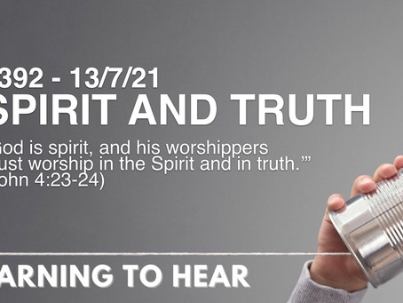 #392 - SPIRIT AND TRUTH (13/7/21)