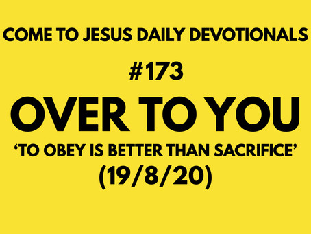 #173 – OVER TO YOU - TO OBEY IS BETTER THAN SACRIFICE (19/8/20)