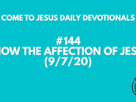 #144 – KNOW THE AFFECTION OF JESUS (9/7/20)