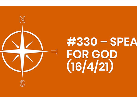 #330 – SPEAK FOR GOD (16/4/21)