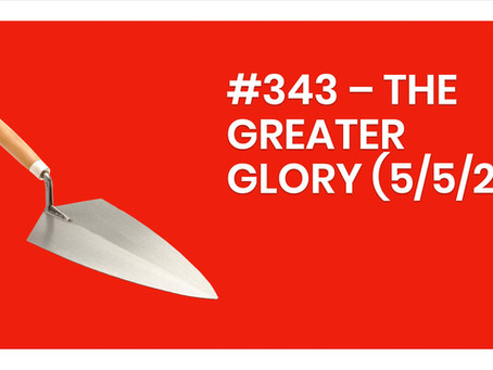 #343 – THE GREATER GLORY (5/5/21)