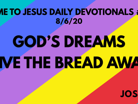 #121 – GOD'S DREAMS GIVE THE BREAD AWAY (8/6/20)