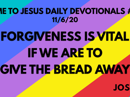 #124 – FORGIVENESS IS VITAL IF WE ARE TO GIVE THE BREAD AWAY (11/6/20)