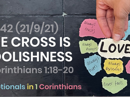 #442 (21/9/21) - THE CROSS IS FOOLISHNESS (1 COR. 1:18-20)