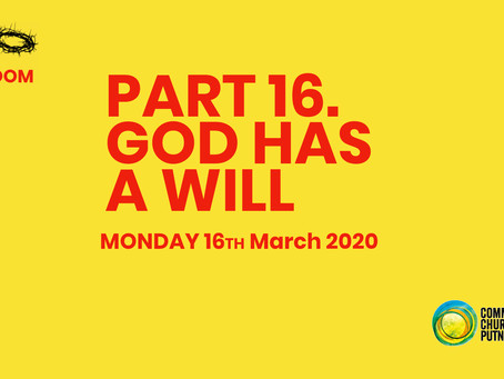 PART 16 – GOD HAS A WILL (16/3/20)