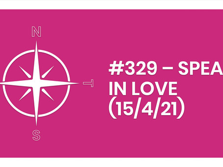 #329 – SPEAK IN LOVE (15/4/21)