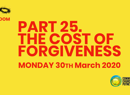 PART 25 – THE COST OF FORGIVENESS (30/3/20)