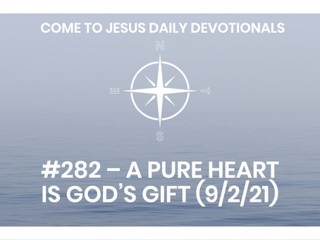 #282 – A PURE HEART IS GOD'S GIFT (9/2/21)