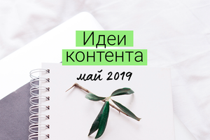 Идеи контента постов на май 2019