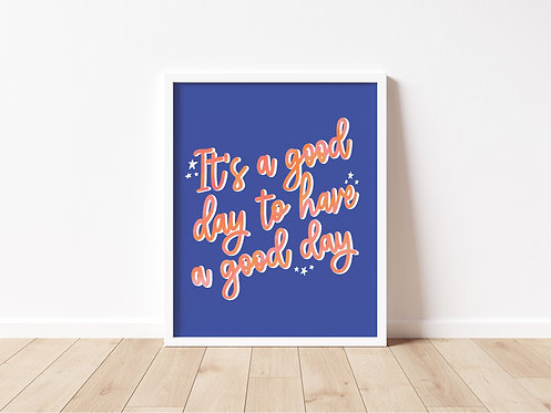 It's a Good Day to Have a Good Day Print
