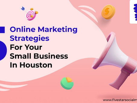 5 ONLINE MARKETING STRATEGIES FOR YOUR SMALL BUSINESS IN HOUSTON