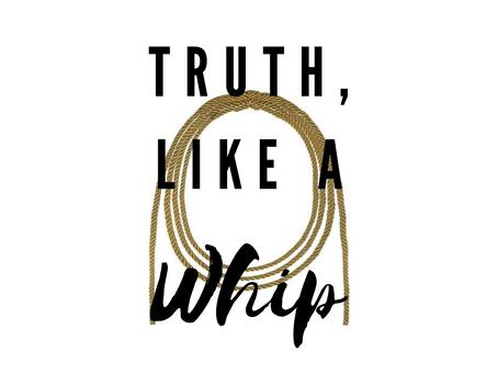 TRUTH LIKE A WHIP