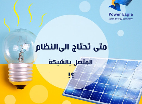 متى تحتاج الى أنظمة الطاقة الشمسية المتصلة بالشبكة الحكومية ؟