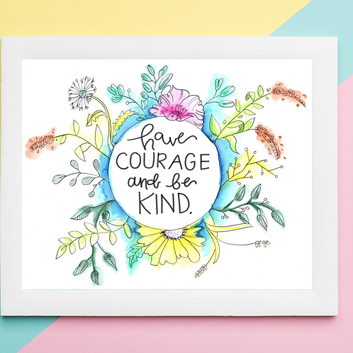 Have Courage And Be Kind- Art Print