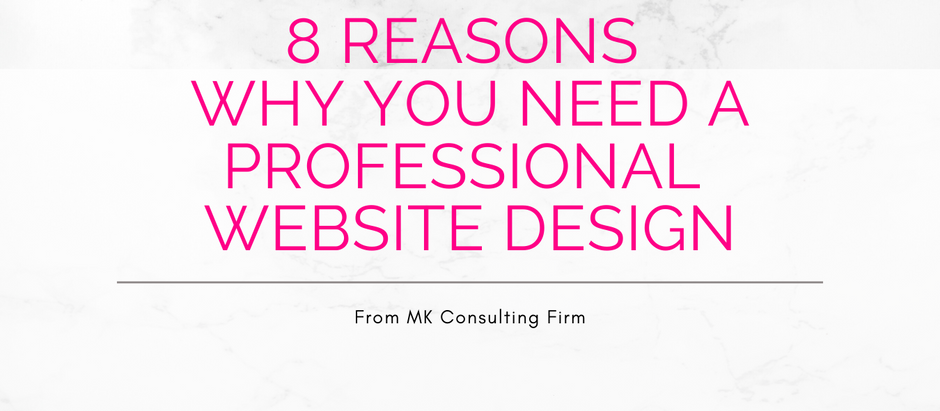 8 Reasons Why You Need A Professional Website Design | From MK Consulting Firm