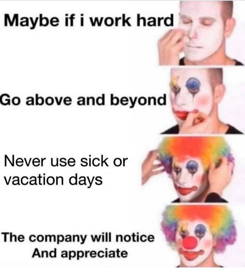 """clown applying make-up meme: """"Maybe if i work hard, go above and beyond, never use sick or vacation days, the company will notice and appreciate"""""""