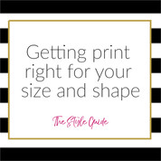 Getting print right for your size and shape to avoid looking bigger than you are.