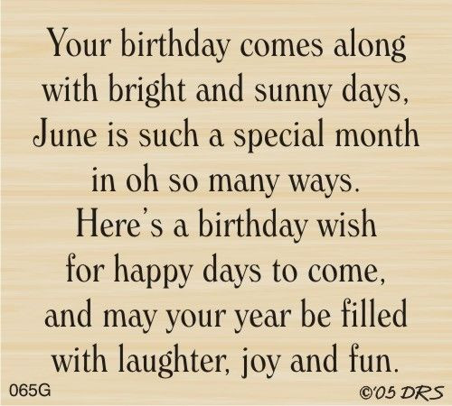 Your Birthday comes along with bright and suny days, June is such a special month in oh so many ways. Here's a birthday wish for happy days to come, and may your year be filled with laughter, joy and fun.