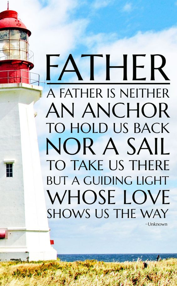Father is neither an anchor to hold us back nor a sail to take us there, But a guilding light whose love shows us the way.