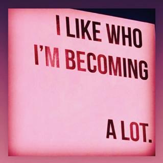I like who I am becoming a lot.