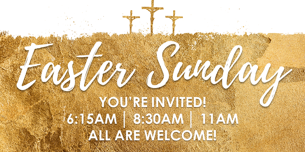 Easter Sunday Three Services: 6:15am, 8:30am, 11am