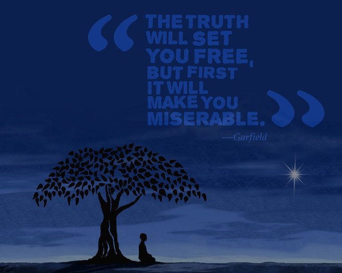 The Truth Will Set You Free, but First Expect to be Miserable.