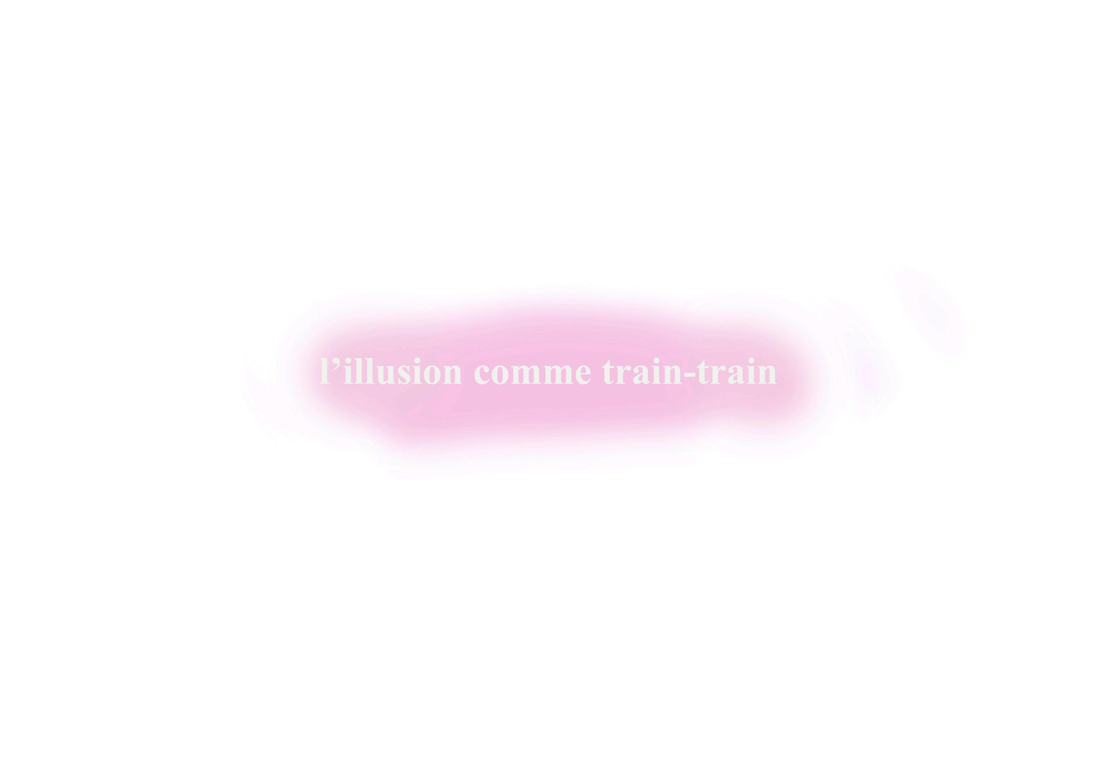 L'illusion comme train-train,