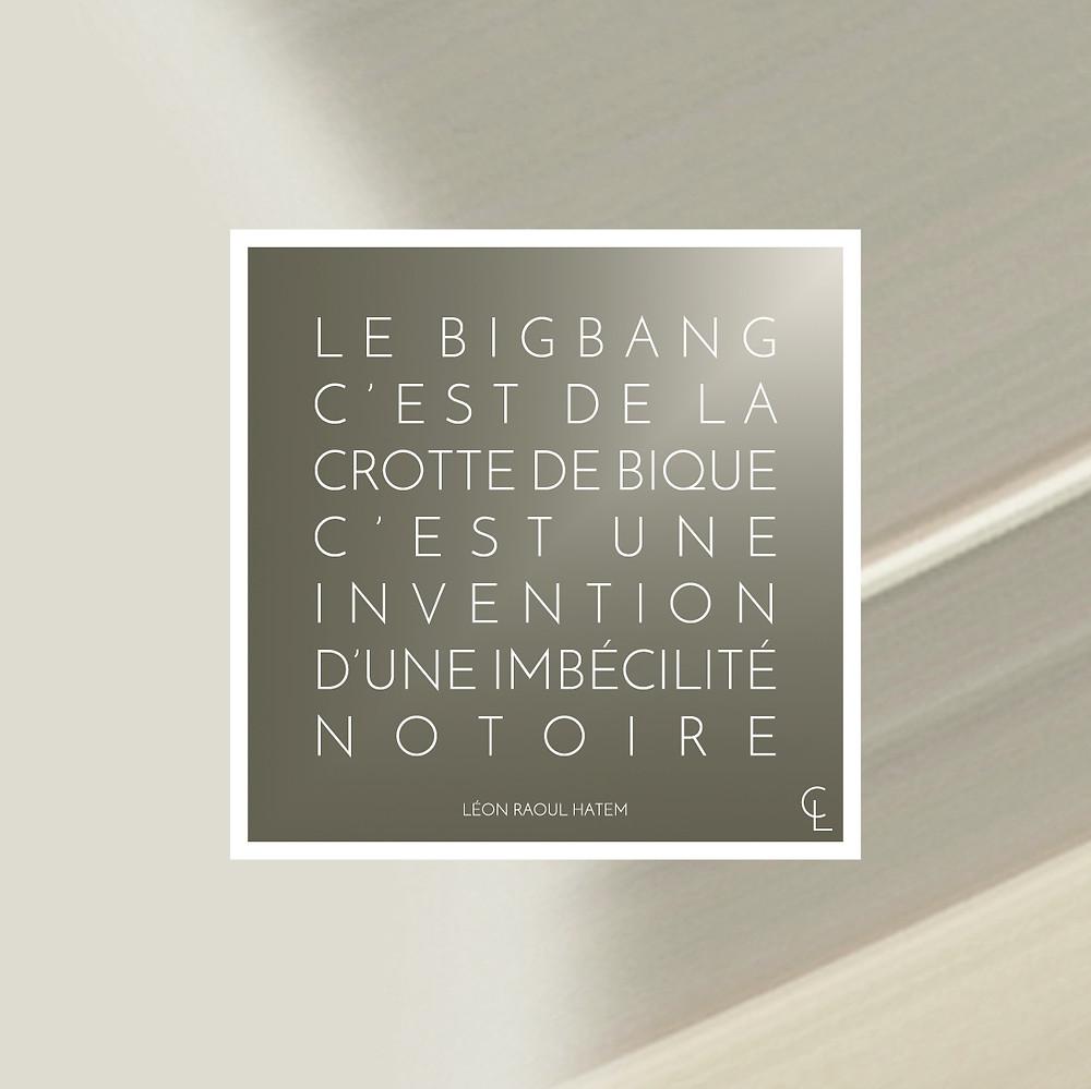 Le BigBang est une invention d'une imbécilité notoire. Léon Raoul Hatem