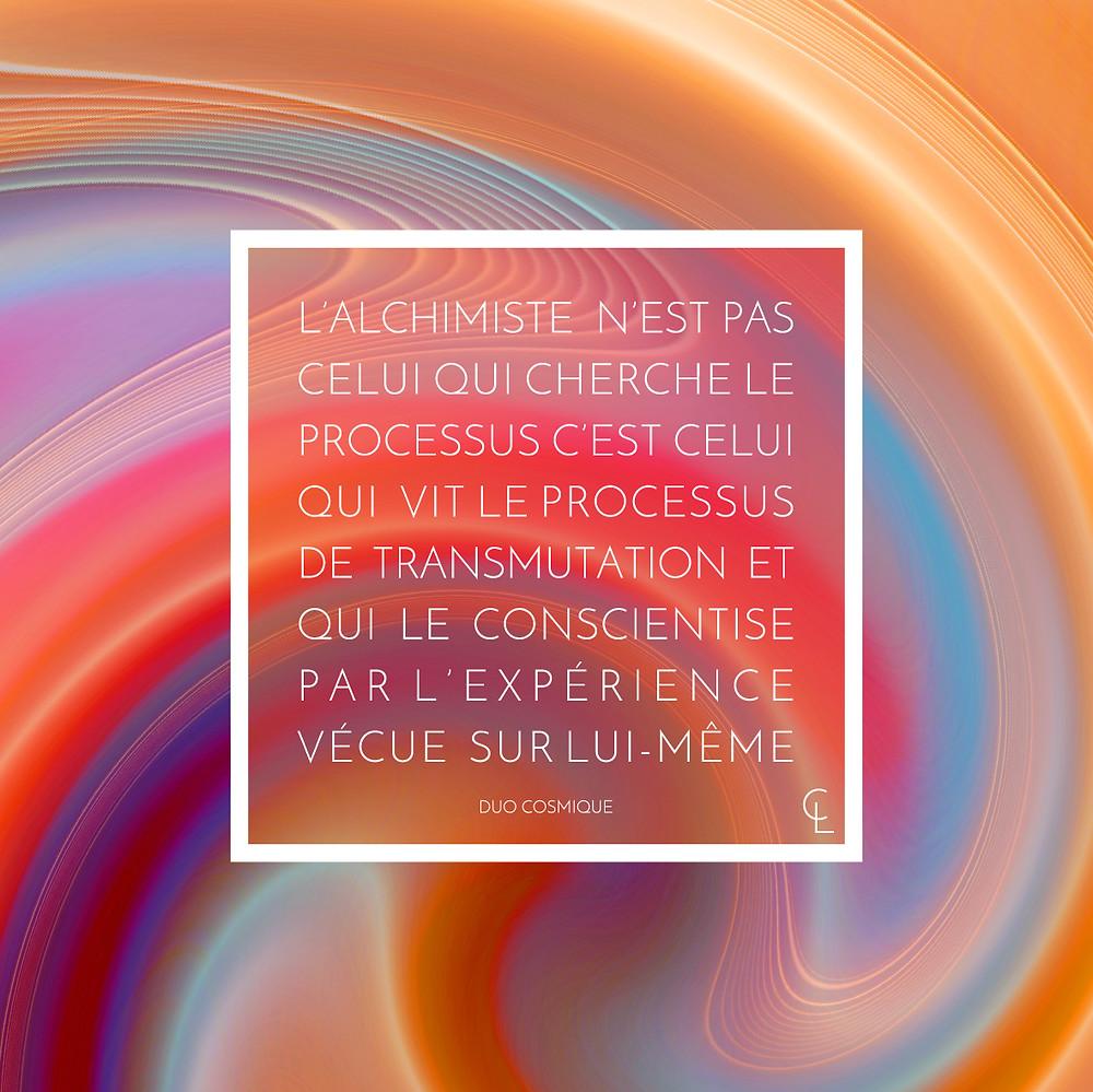 L'Alchimiste n'est pas celui qui cherche le processus, c'est celui qui vit le processus de transmutation.