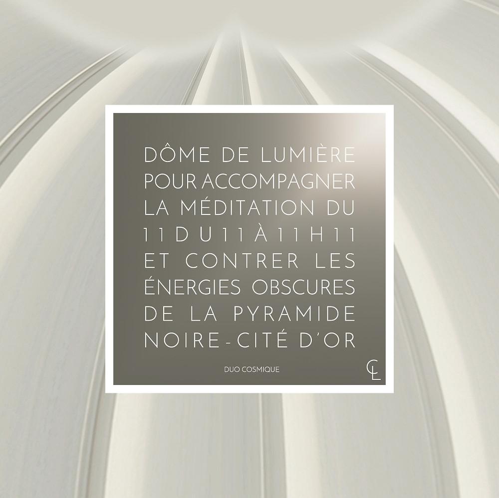Dôme de lumière pour accompagner la méditation du 11/11 à 11h11 et contrer les énergies obscures de la pyramides noire de la cité d'or.