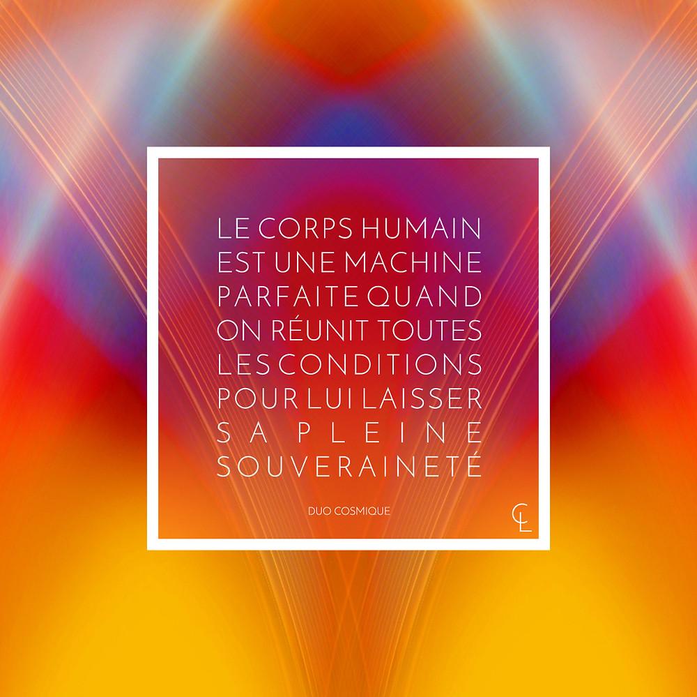 Le corps humain est une machine parfaite quand on réunit toutes les conditions pour lui laisser sa pleine souveraineté.