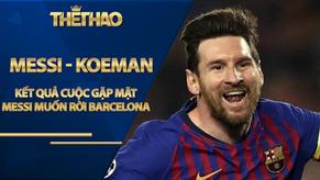 Kết quả cuộc gặp Messi - Koeman: Messi thông báo muốn rời Barca gây choáng