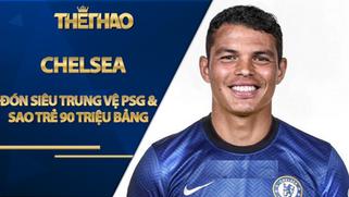 Choáng Chelsea đón siêu trung vệ PSG & sao trẻ 90 triệu bảng ngay tuần này?