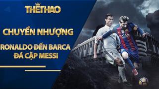 Tin đồn chuyển nhượng: Ronaldo đến Barca đá cặp Messi