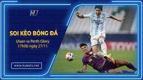 Soi kèo Ulsan vs Perth Glory, 17h00 ngày 27/11, Cúp C1 châu Á