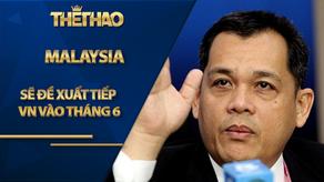 Malaysia sẽ đề xuất tiếp VN vào tháng 6 thay vì tháng 3?