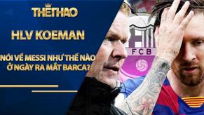 HLV Koeman sẽ loại ai, nói về Messi như thế nào ở ngày ra mắt Barca?