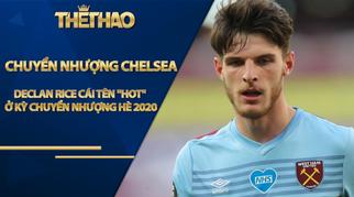 Tin nóng chuyển nhượng Chelsea: Declan Rice - cái tên HOT ở kỳ chuyển nhượng hè 2020