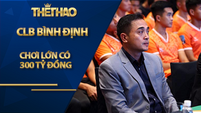"""CLB Bình Định chơi lớn có 300 tỷ đồng: Đã có """"võ"""" để không bị """"bắt nạt"""""""
