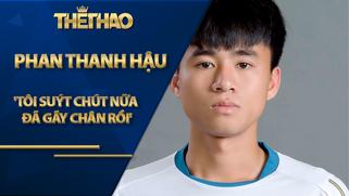 Phan Thanh Hậu: 'Tôi suýt chút nữa đã gãy chân rồi'
