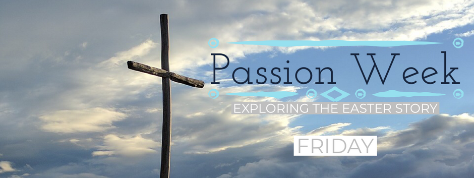 Passion Week 2019 - Friday Devotional