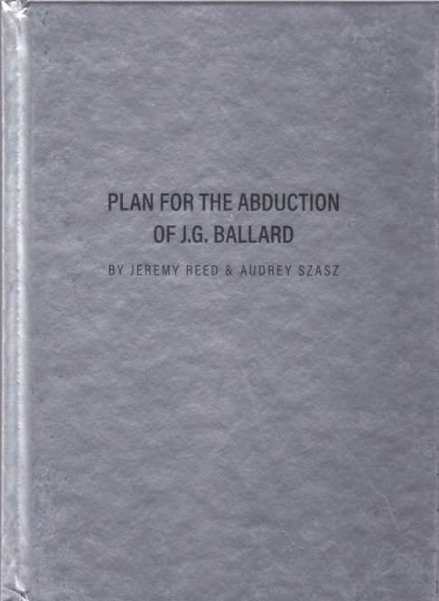 Plan for the Abduction of J.G. Ballard by Jeremy Reed & Audrey Szasz