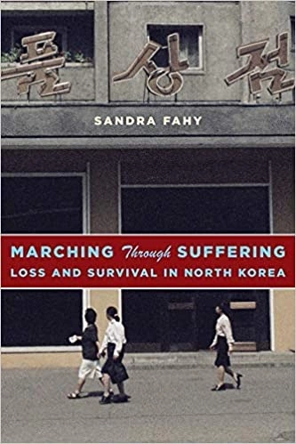 Marching Through Suffering: Loss and Survival in North Korea (Contemporary Asia in the World) by Sandra Fahy.