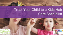 6 Reasons Why Your Child Needs a Kids Hair Care Specialist