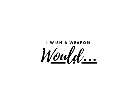 I Wish a Weapon Would...