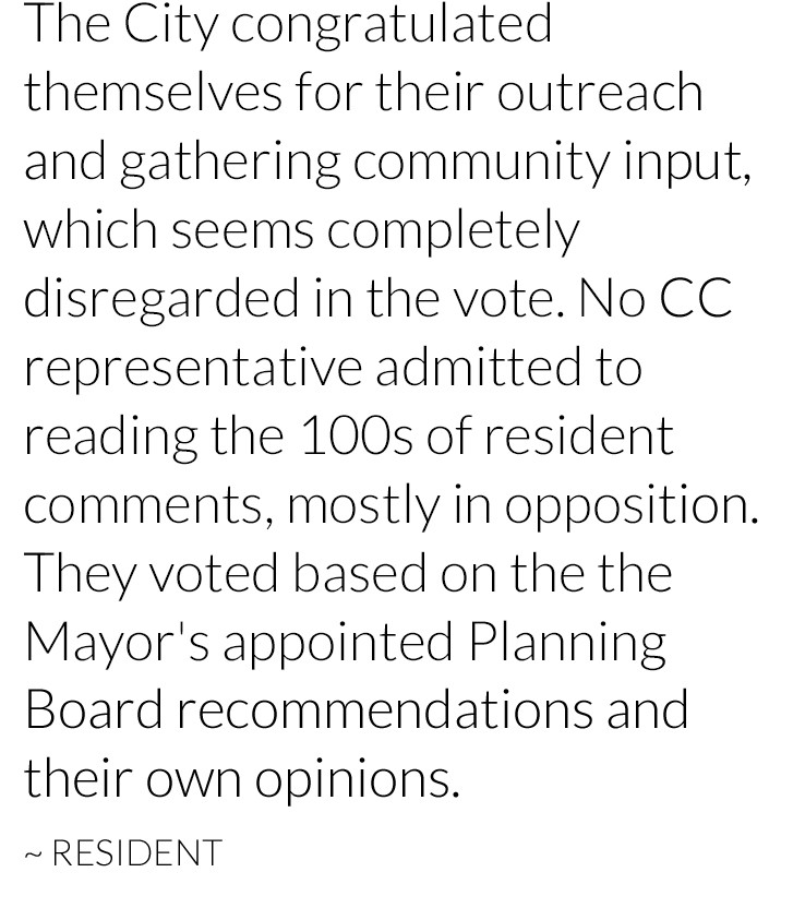 Yimby Denver: The City congratulated themselves for their outreach and gathering community input, which seems completely disregarded in the vote. No CC representative admitted to reading the 100s of resident comments, mostly in opposition. They voted based on the the Mayor's appointed Planning Board recommendations and their own opinions.