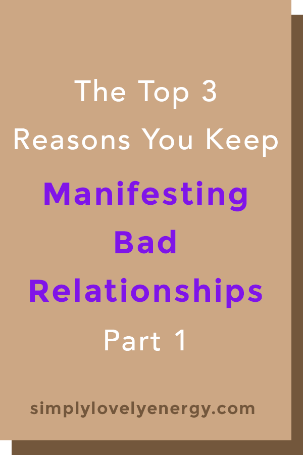 """text that reads """"The 3 Top Reasons Why You Keep Manifesting Bad Relationships - Part 1"""""""