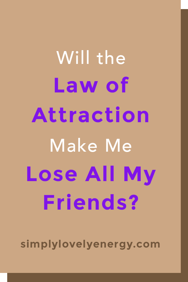 """image that reads, """"Will the Law of Attraction Make Me Lose All of My Friends?"""""""