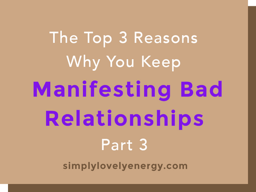 The 3 Top Reasons Why You Keep Manifesting Bad Relationships - Part 3