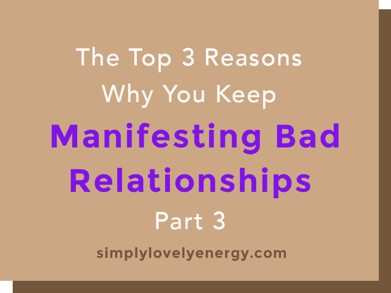 """text that reads, """"The 3 Top Reasons Why You Keep Manifesting Bad Relationships - Part 3"""""""